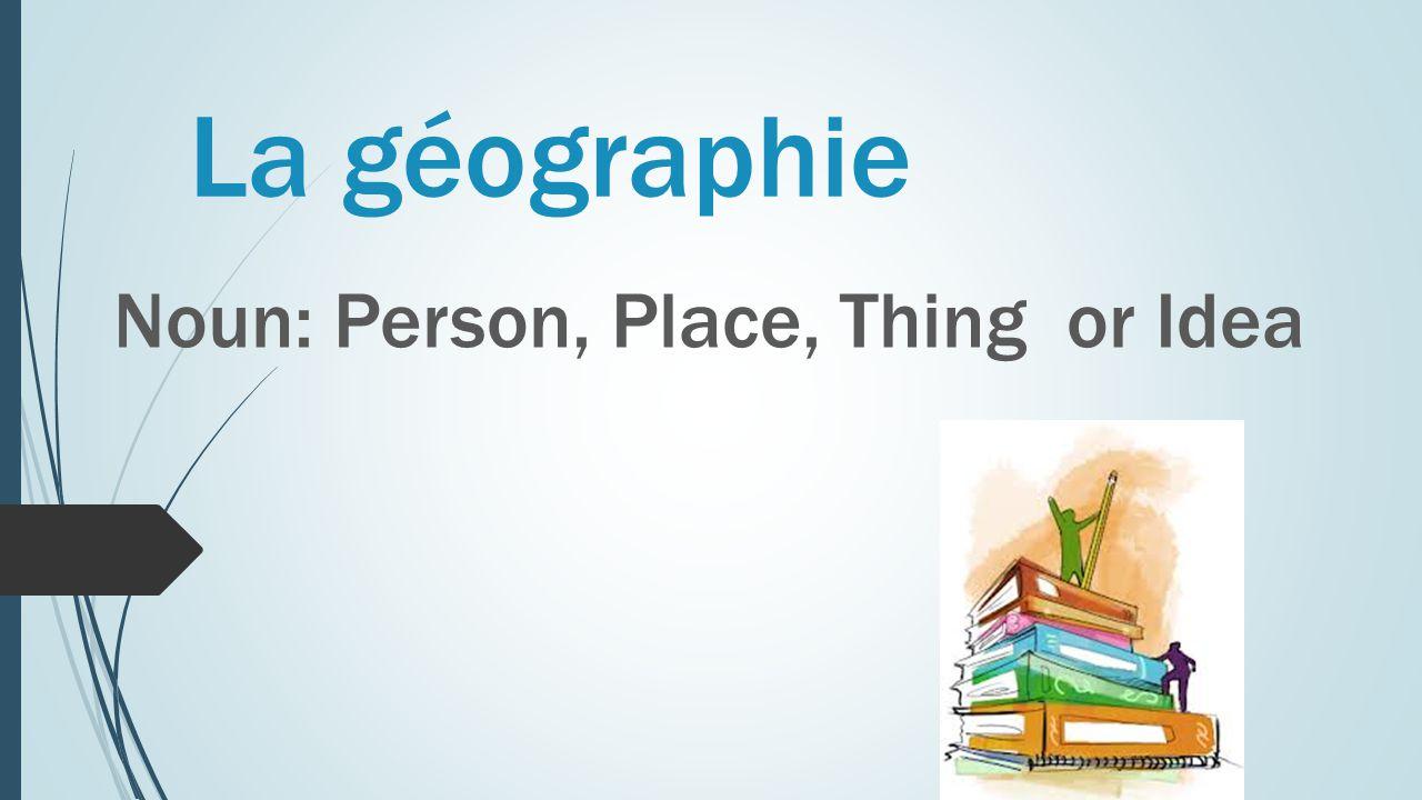 La géographie Noun: Person, Place, Thing or Idea