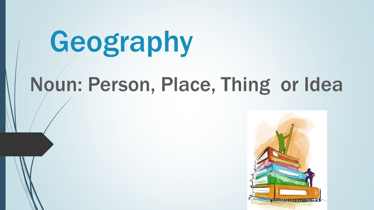 Geography Noun: Person, Place, Thing or Idea