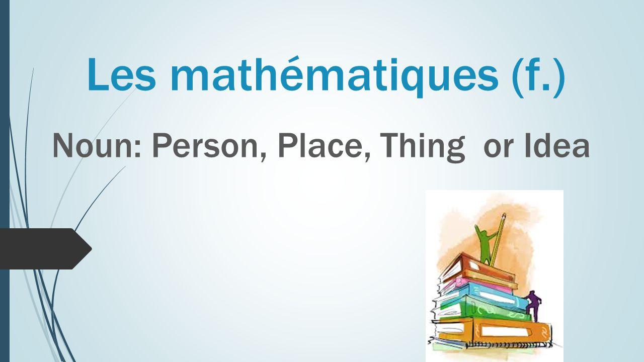 Les mathématiques (f.) Noun: Person, Place, Thing or Idea
