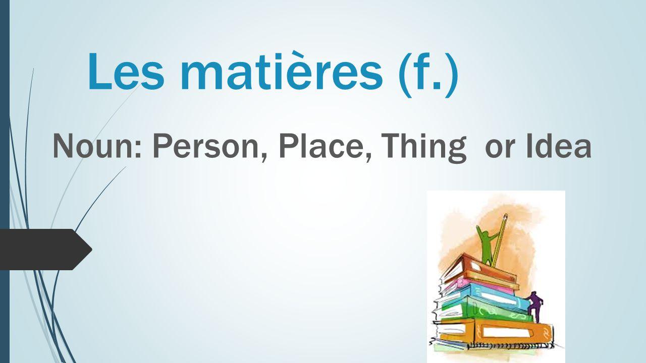 Les matières (f.) Noun: Person, Place, Thing or Idea