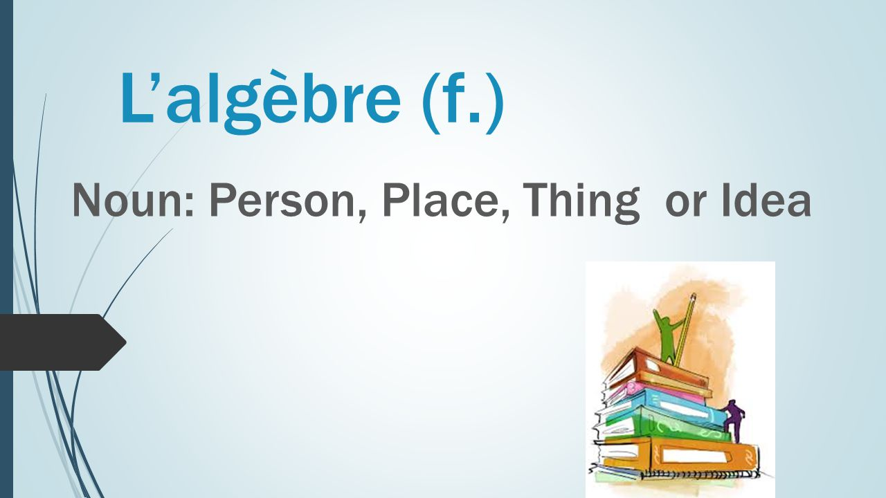 L'algèbre (f.) Noun: Person, Place, Thing or Idea