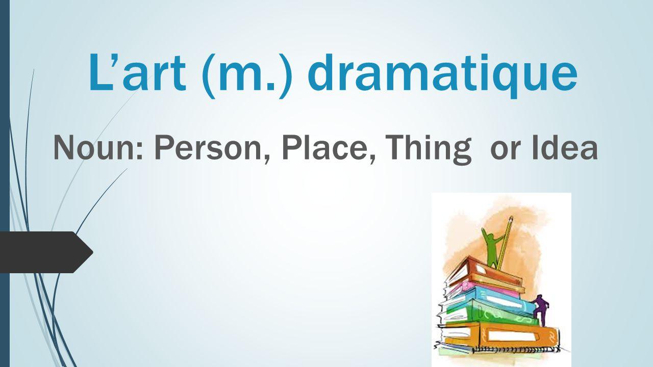 L'art (m.) dramatique Noun: Person, Place, Thing or Idea