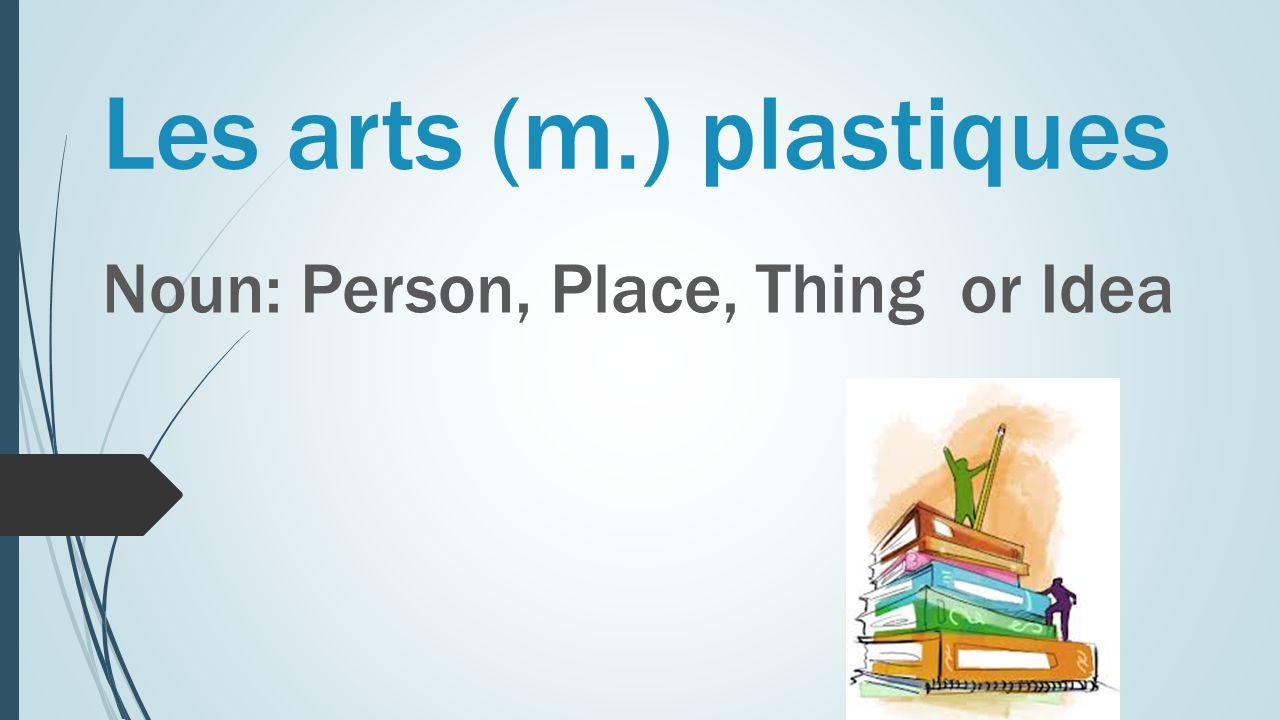 Les arts (m.) plastiques Noun: Person, Place, Thing or Idea