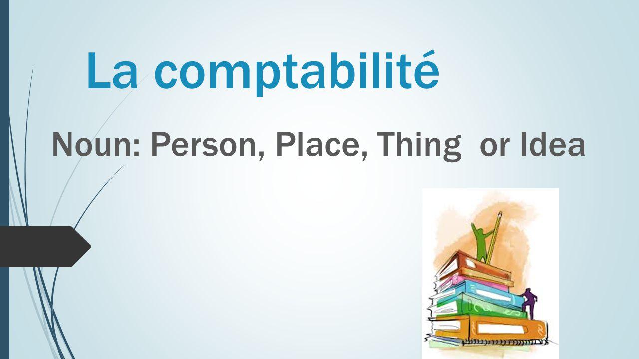 La comptabilité Noun: Person, Place, Thing or Idea