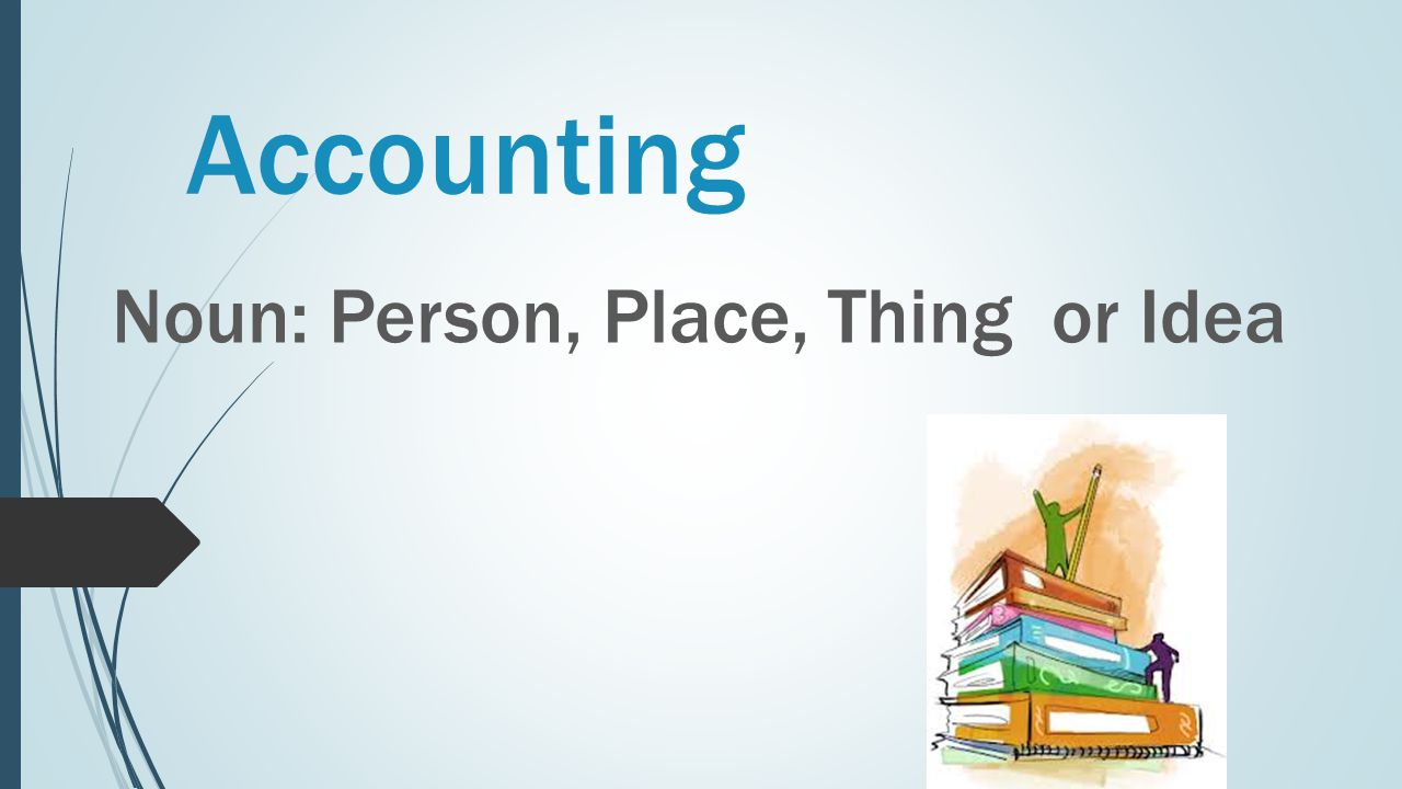 Accounting Noun: Person, Place, Thing or Idea