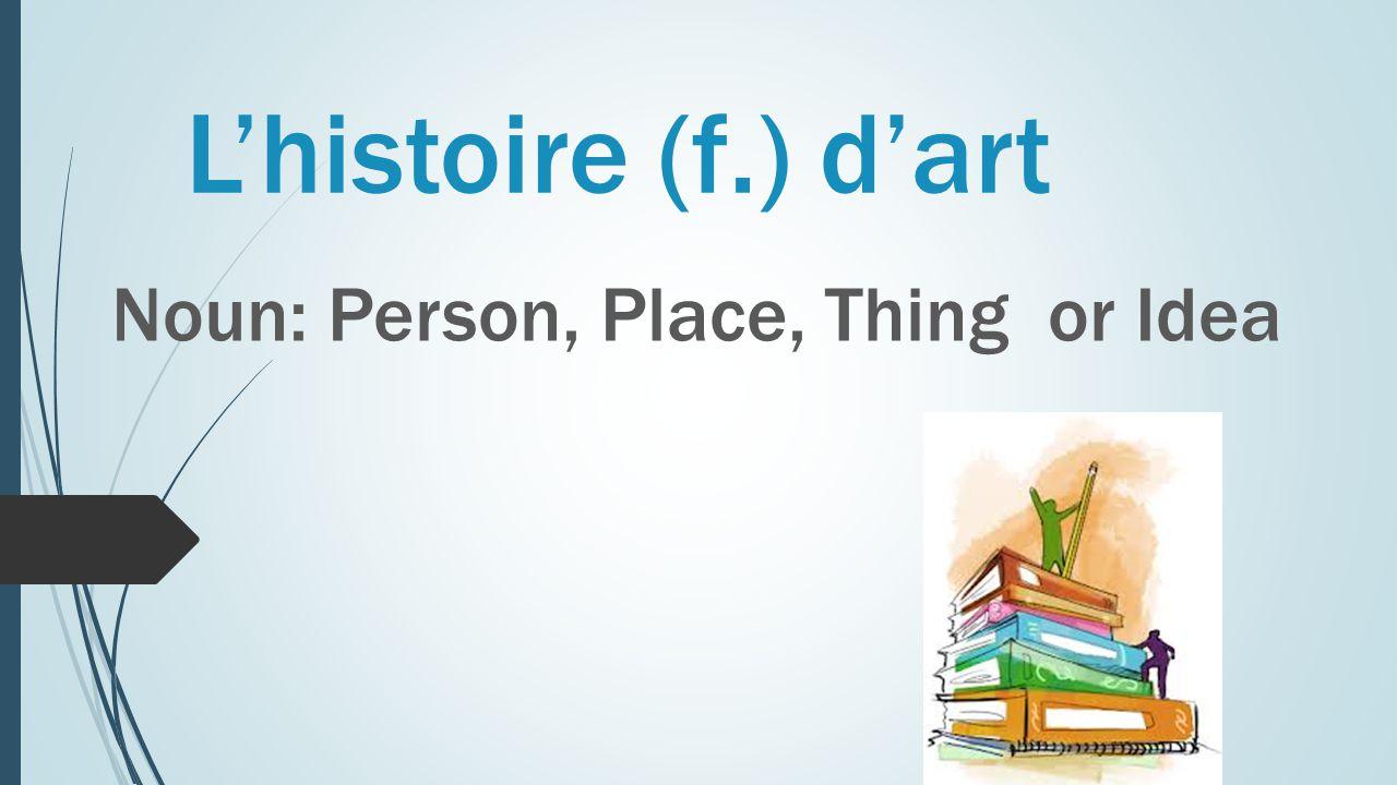 L'histoire (f.) d'art Noun: Person, Place, Thing or Idea