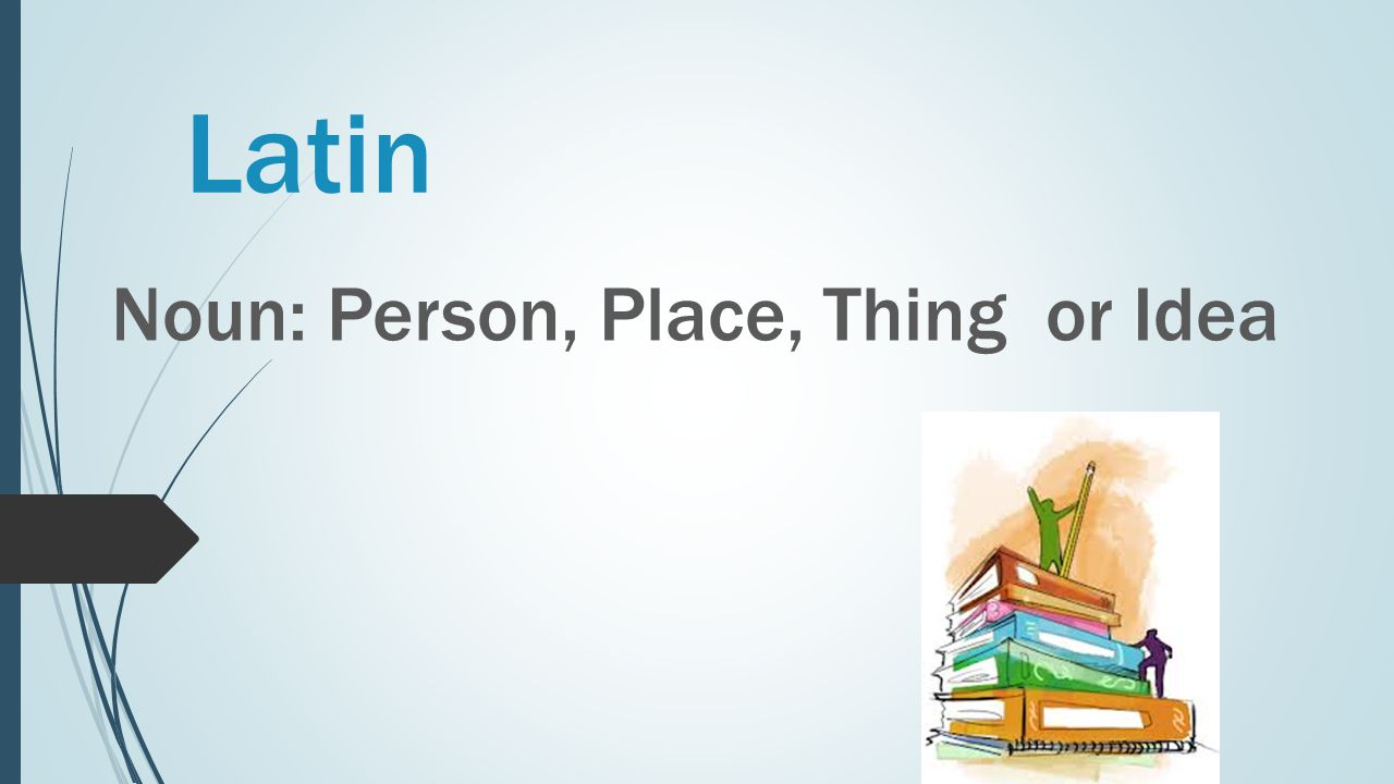 Latin Noun: Person, Place, Thing or Idea