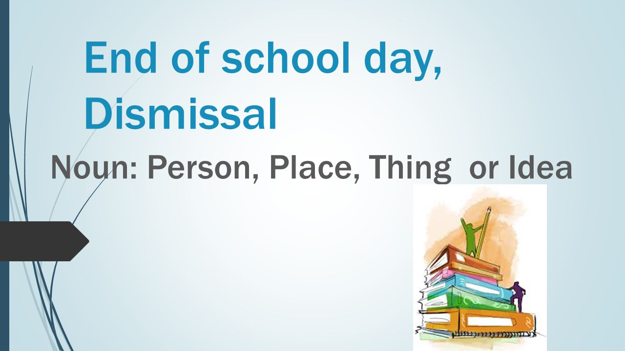 End of school day, Dismissal Noun: Person, Place, Thing or Idea