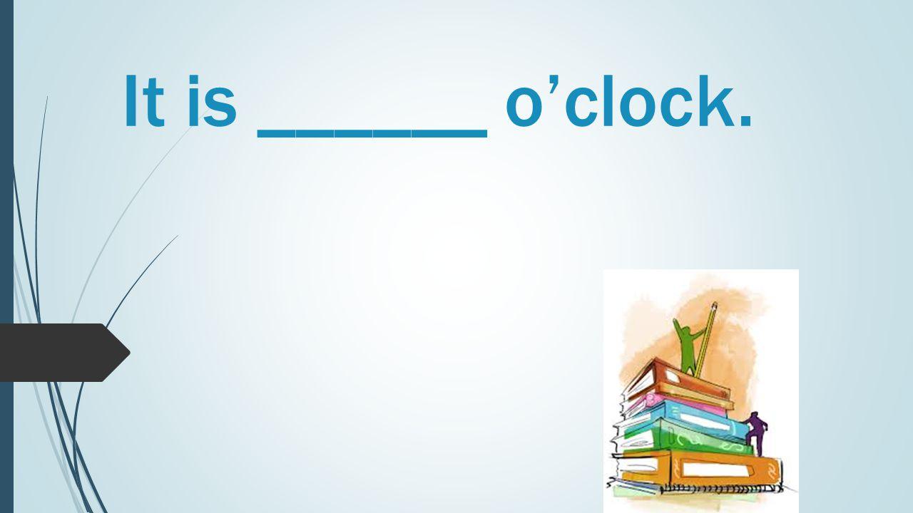 It is ______ o'clock.
