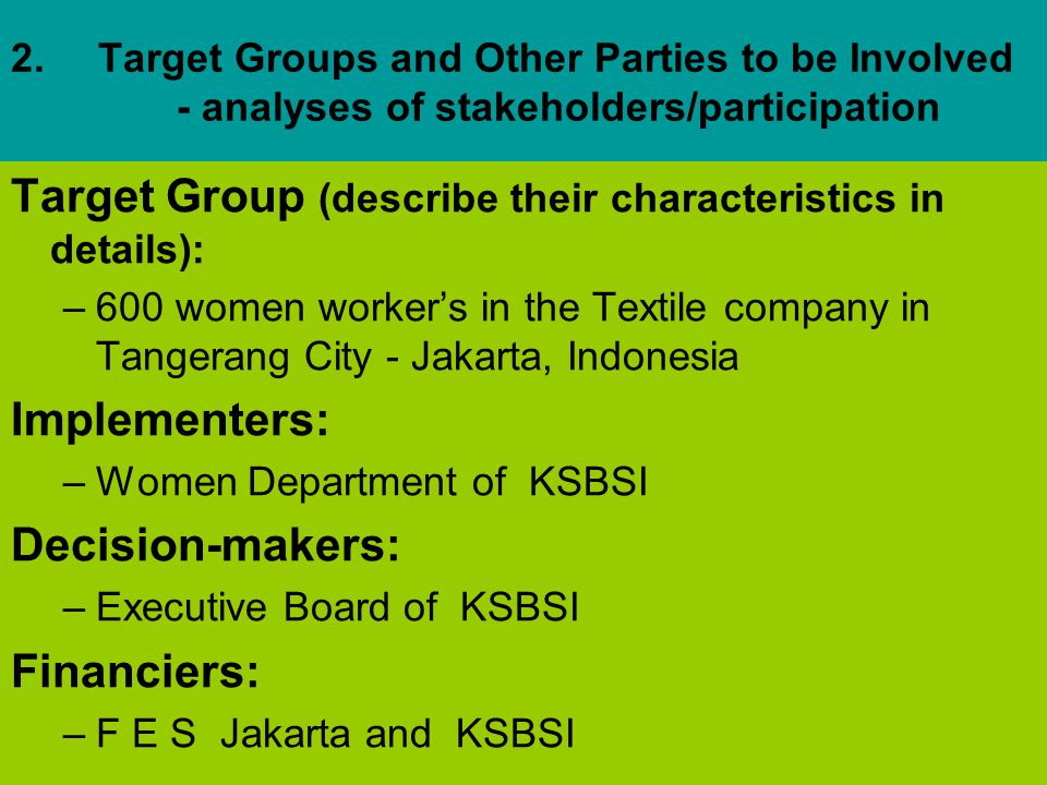 2.Target Groups and Other Parties to be Involved - analyses of stakeholders/participation Target Group (describe their characteristics in details): –600 women worker's in the Textile company in Tangerang City - Jakarta, Indonesia Implementers: –Women Department of KSBSI Decision-makers: –Executive Board of KSBSI Financiers: –F E S Jakarta and KSBSI