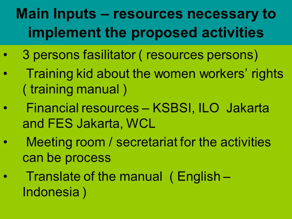 Main Inputs – resources necessary to implement the proposed activities 3 persons fasilitator ( resources persons) Training kid about the women workers' rights ( training manual ) Financial resources – KSBSI, ILO Jakarta and FES Jakarta, WCL Meeting room / secretariat for the activities can be process Translate of the manual ( English – Indonesia )