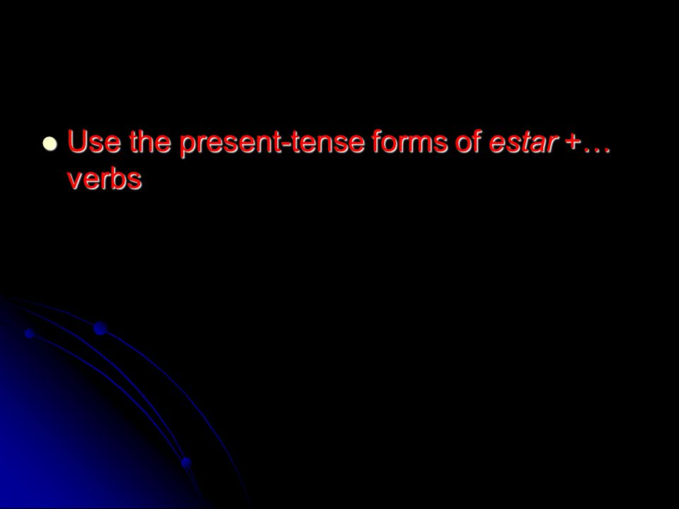 Use the present-tense forms of estar +… verbs Use the present-tense forms of estar +… verbs
