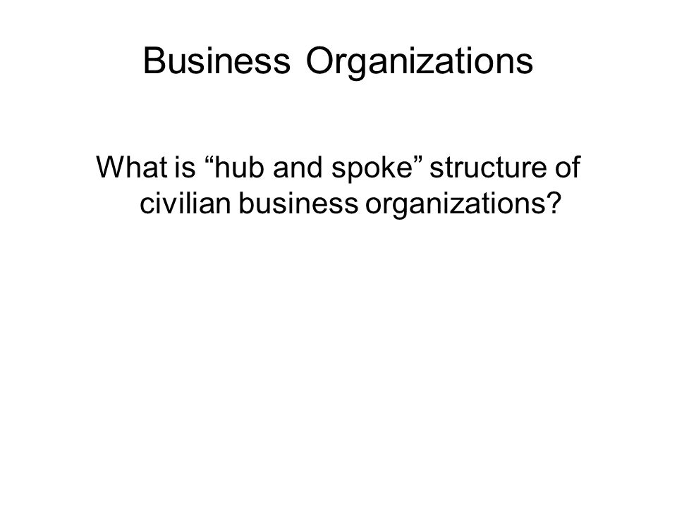 Business Organizations What is hub and spoke structure of civilian business organizations