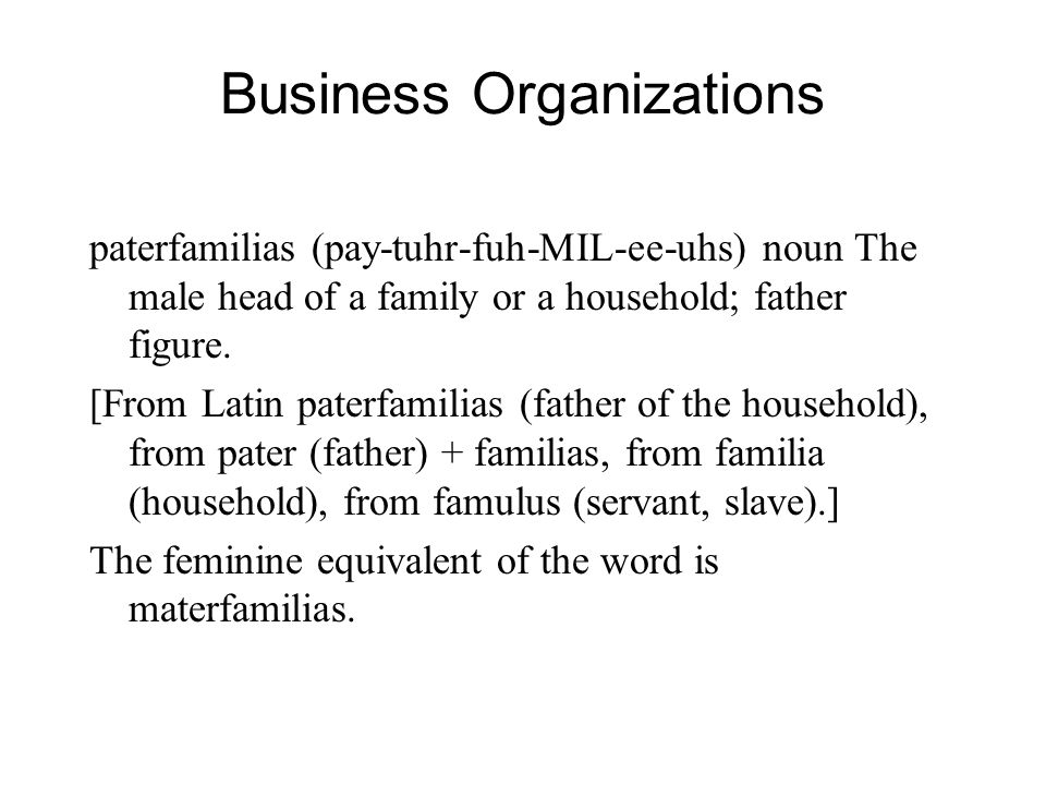 Business Organizations paterfamilias (pay-tuhr-fuh-MIL-ee-uhs) noun The male head of a family or a household; father figure.