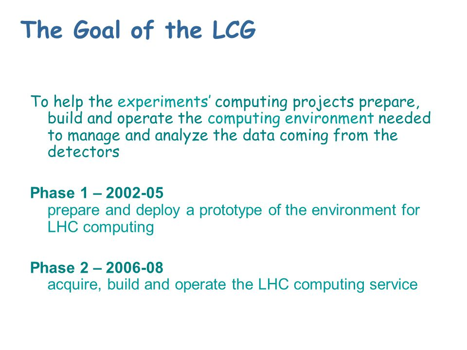 The Goal of the LCG To help the experiments' computing projects prepare, build and operate the computing environment needed to manage and analyze the data coming from the detectors Phase 1 – 2002-05 prepare and deploy a prototype of the environment for LHC computing Phase 2 – 2006-08 acquire, build and operate the LHC computing service