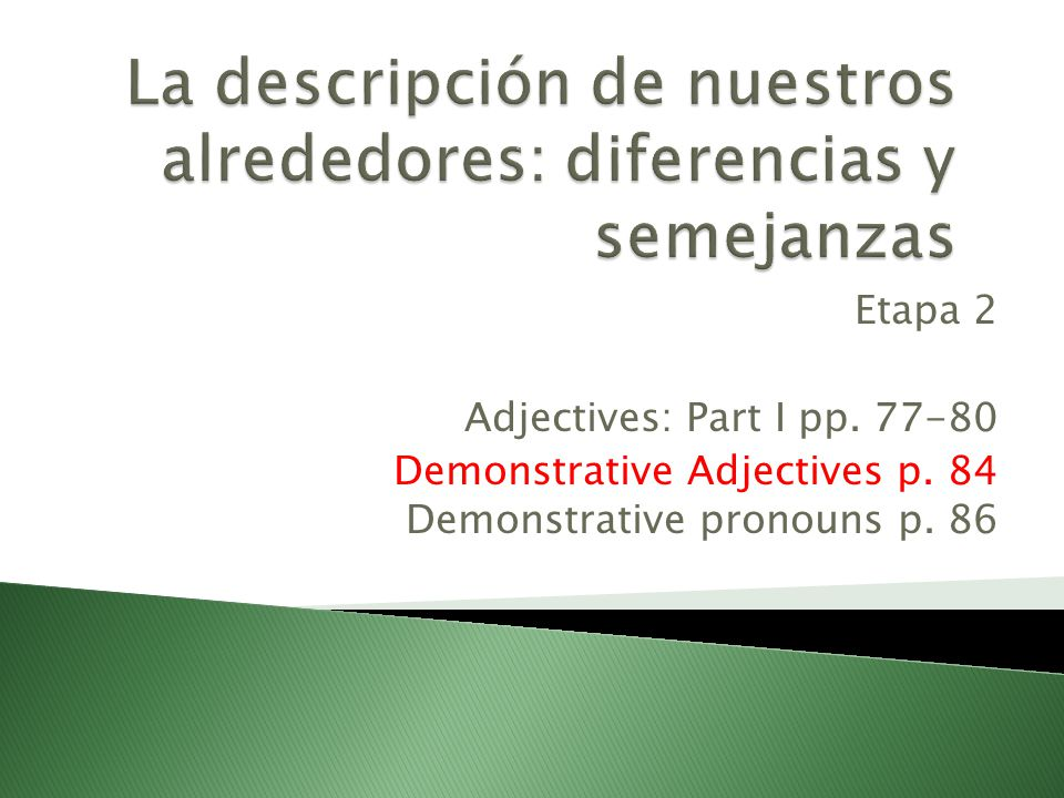 Etapa 2 Adjectives: Part I pp. 77-80 Demonstrative Adjectives p. 84 Demonstrative pronouns p. 86