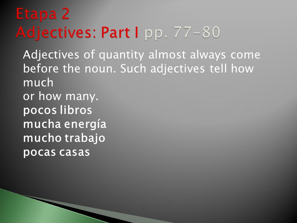 Adjectives of quantity almost always come before the noun. Such adjectives tell how much or how many. pocos libros mucha energía mucho trabajo pocas c