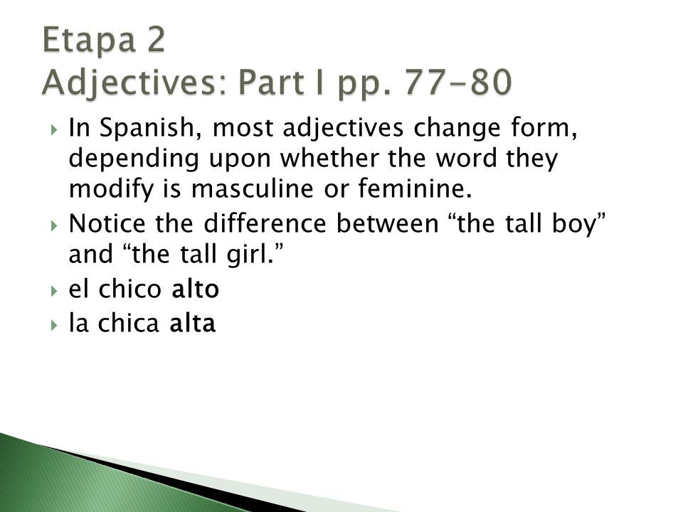 In Spanish, most adjectives change form, depending upon whether the word they modify is masculine or feminine.