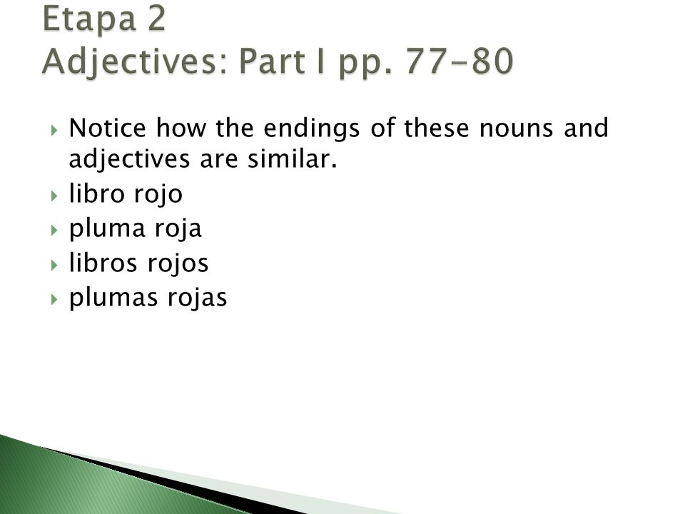  Notice how the endings of these nouns and adjectives are similar.  libro rojo  pluma roja  libros rojos  plumas rojas