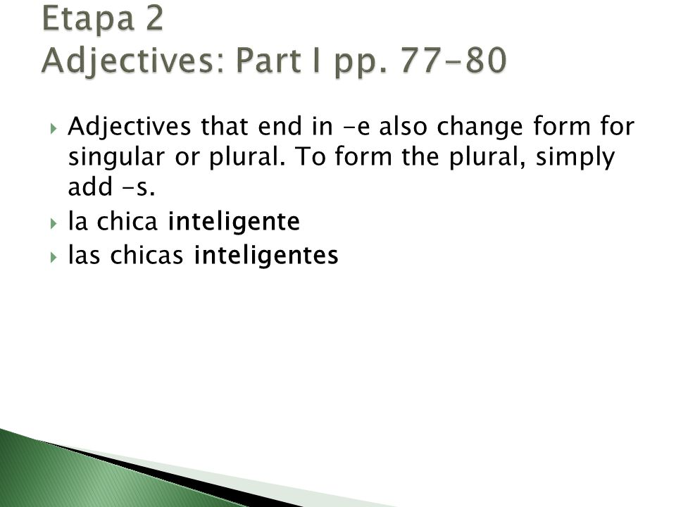  Adjectives that end in -e also change form for singular or plural. To form the plural, simply add -s.  la chica inteligente  las chicas inteligent