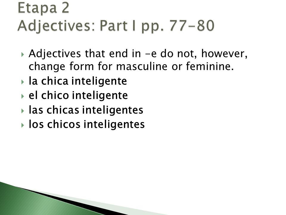  Adjectives that end in -e do not, however, change form for masculine or feminine.  la chica inteligente  el chico inteligente  las chicas intelig