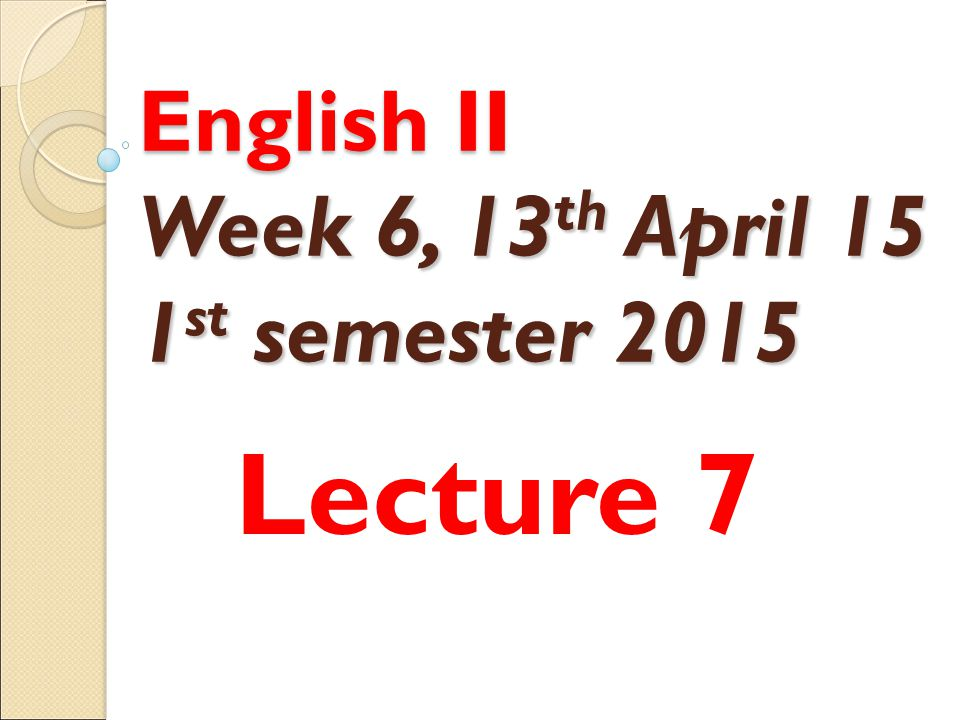 English II Week 6, 13 th April 15 1 st semester 2015 Lecture 7