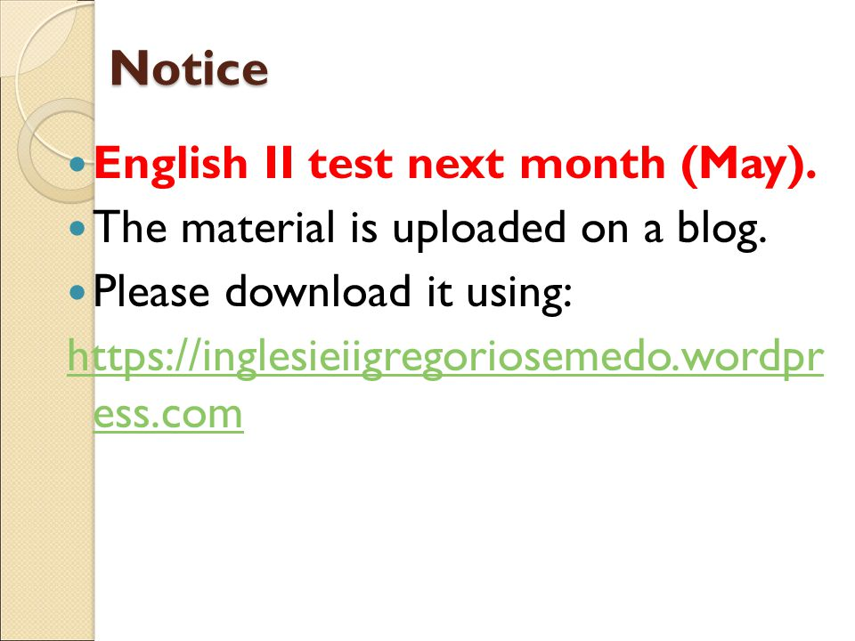 Notice English II test next month (May). The material is uploaded on a blog. Please download it using: https://inglesieiigregoriosemedo.wordpr ess.com