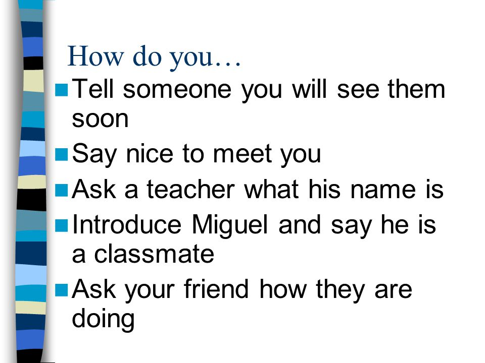 How do you… Tell someone you will see them soon Say nice to meet you Ask a teacher what his name is Introduce Miguel and say he is a classmate Ask your friend how they are doing