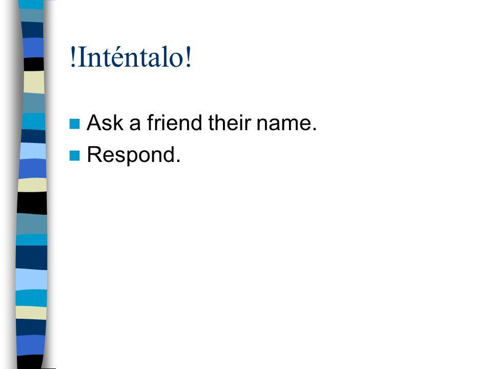  Inténtalo! Ask a friend their name. Respond.
