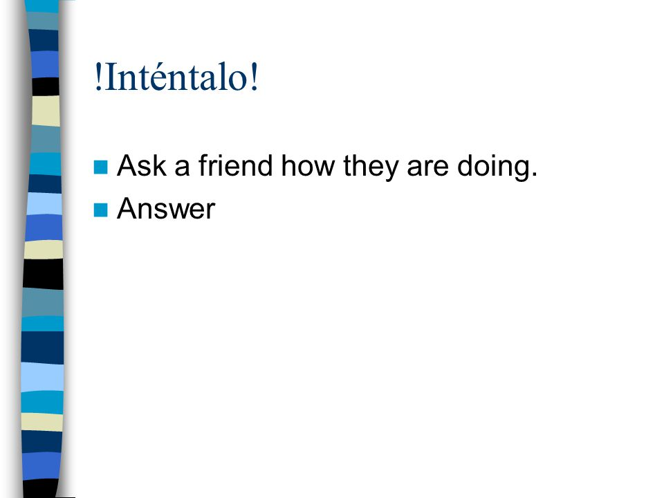  Inténtalo! Ask a friend how they are doing. Answer
