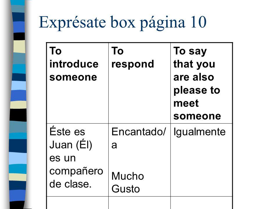 Exprésate box página 10 To introduce someone To respond To say that you are also please to meet someone Éste es Juan (Él) es un compañero de clase.