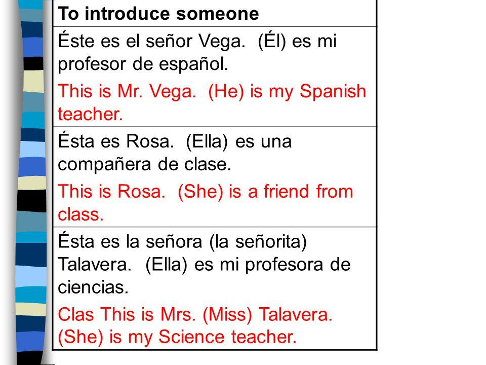 To introduce someone Éste es el señor Vega. (Él) es mi profesor de español.