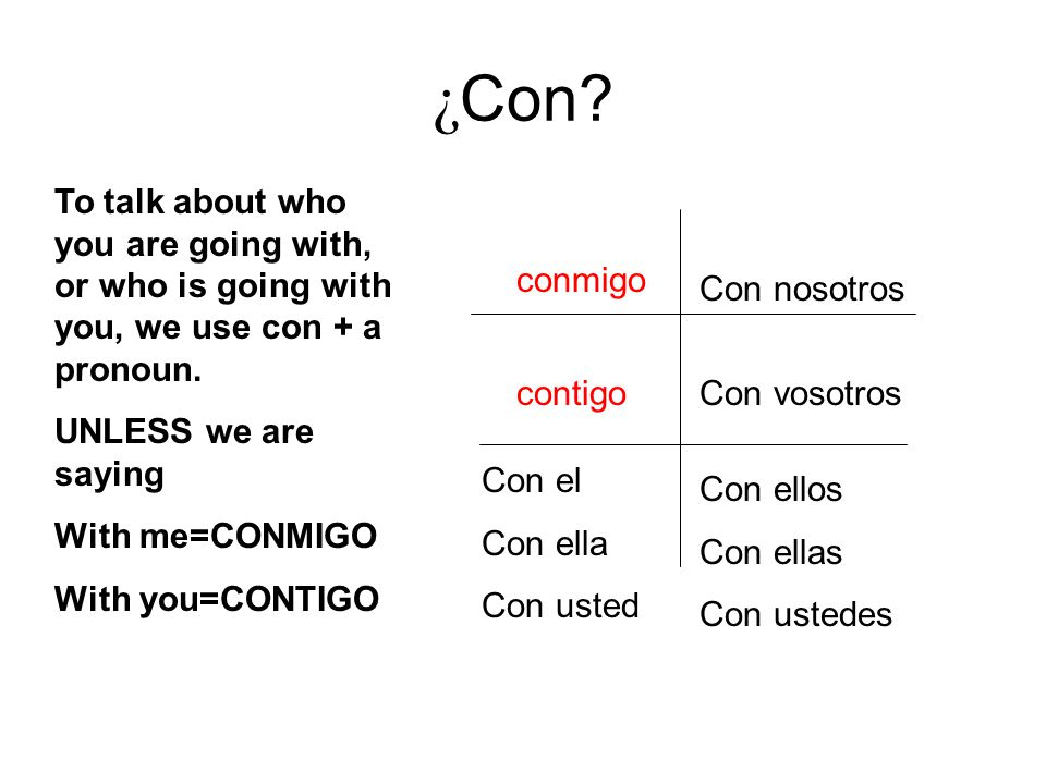 ¿ Con. To talk about who you are going with, or who is going with you, we use con + a pronoun.