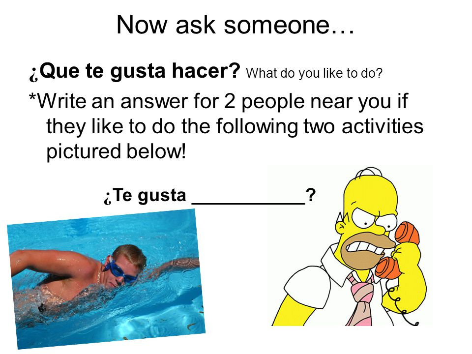 Now ask someone… ¿ Que te gusta hacer. What do you like to do.