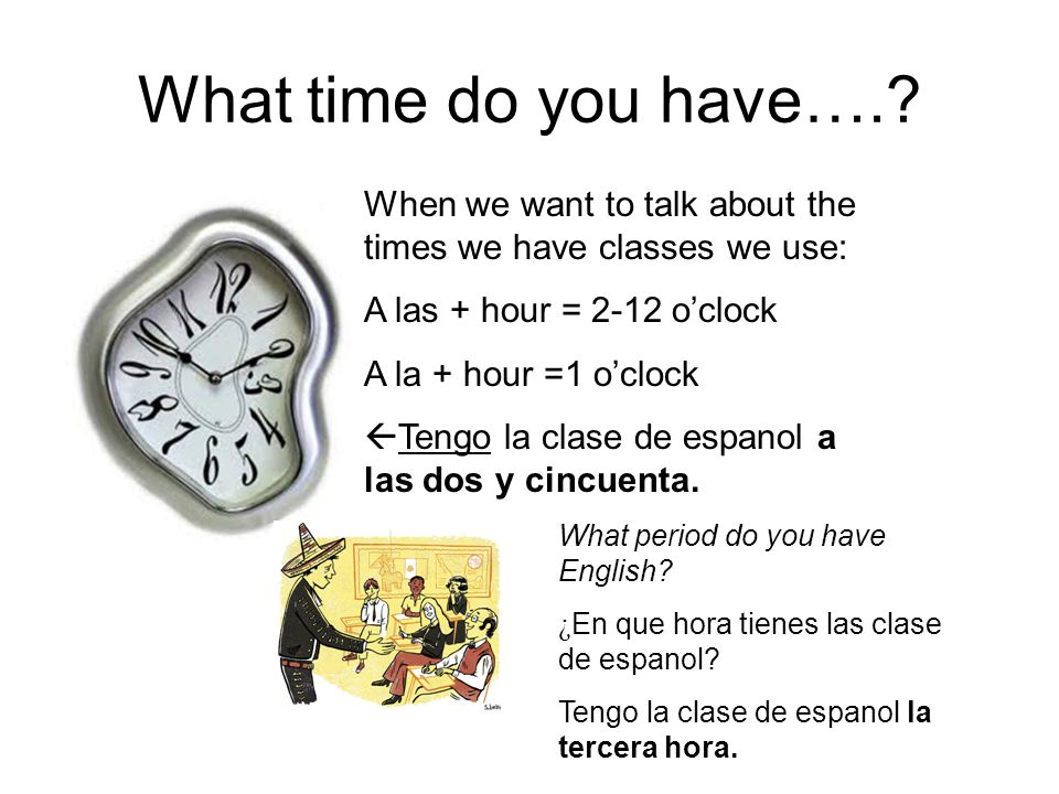 Asking others.Ask others with this question. ¿ A que hora tienes tu clase de matemáticas.