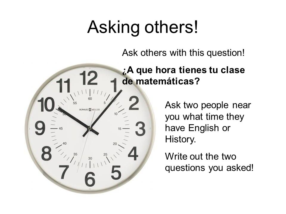 Asking others. Ask others with this question. ¿ A que hora tienes tu clase de matemáticas.