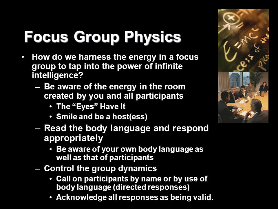 Focus Group Physics How do we harness the energy in a focus group to tap into the power of infinite intelligence? –Be aware of the energy in the room