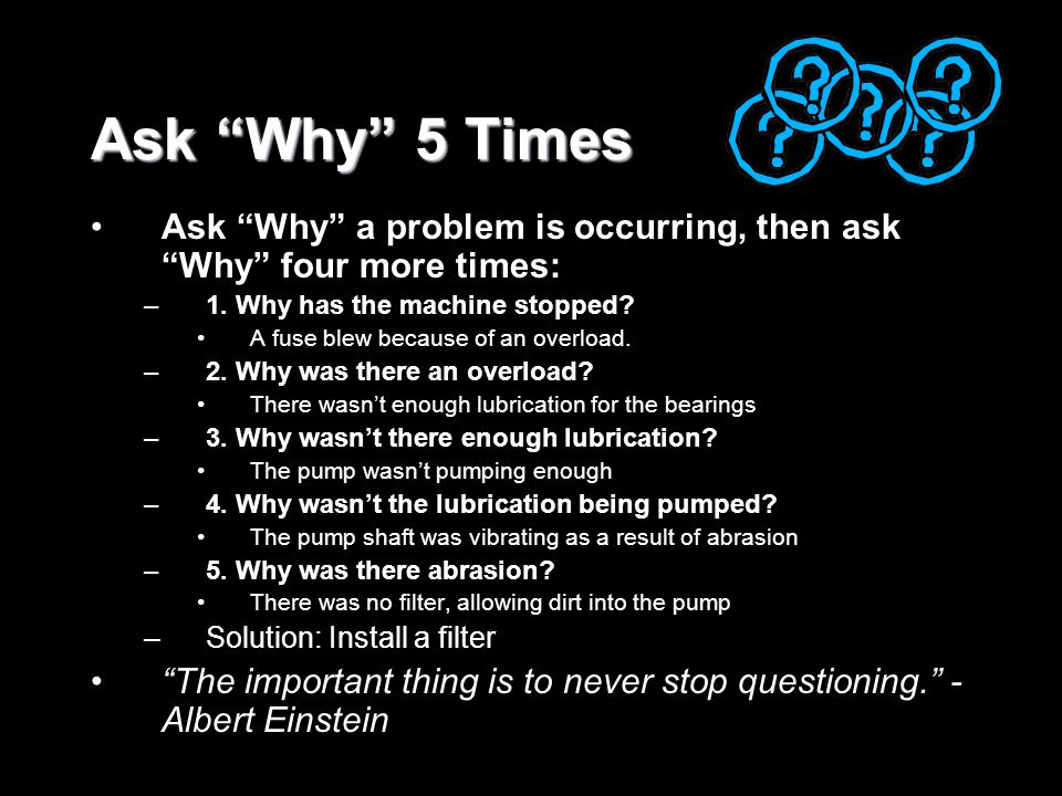 "Ask ""Why"" 5 Times Ask ""Why"" a problem is occurring, then ask ""Why"" four more times: –1. Why has the machine stopped? A fuse blew because of an overloa"