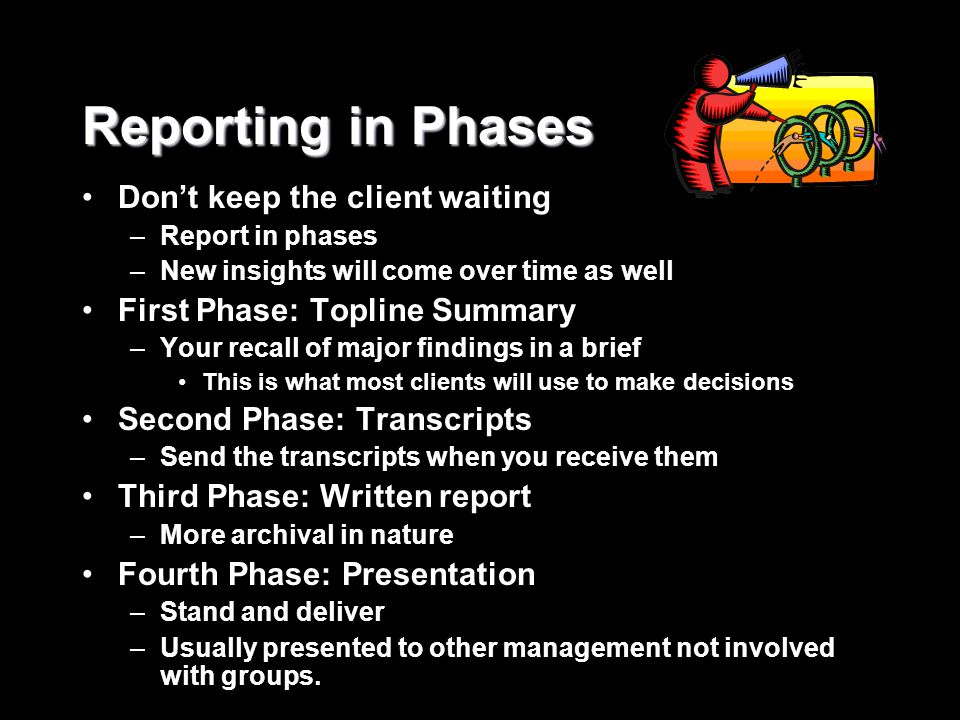 Reporting in Phases Don't keep the client waiting –Report in phases –New insights will come over time as well First Phase: Topline Summary –Your recal