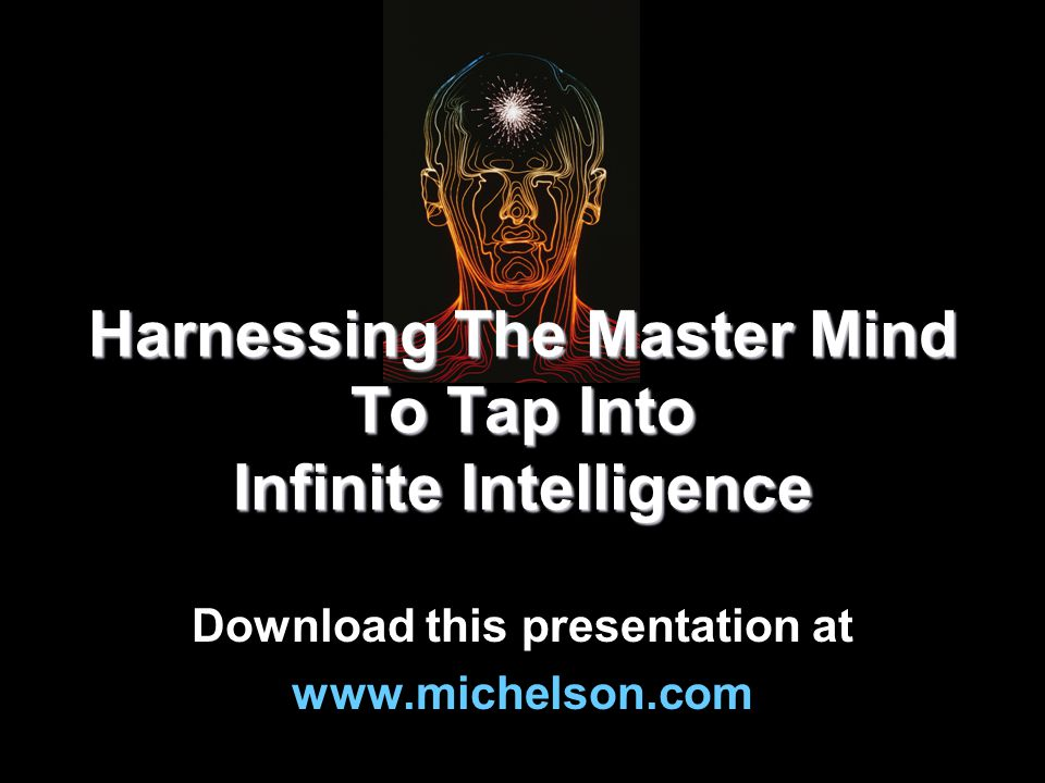 Harnessing The Master Mind To Tap Into Infinite Intelligence Download this presentation at www.michelson.com