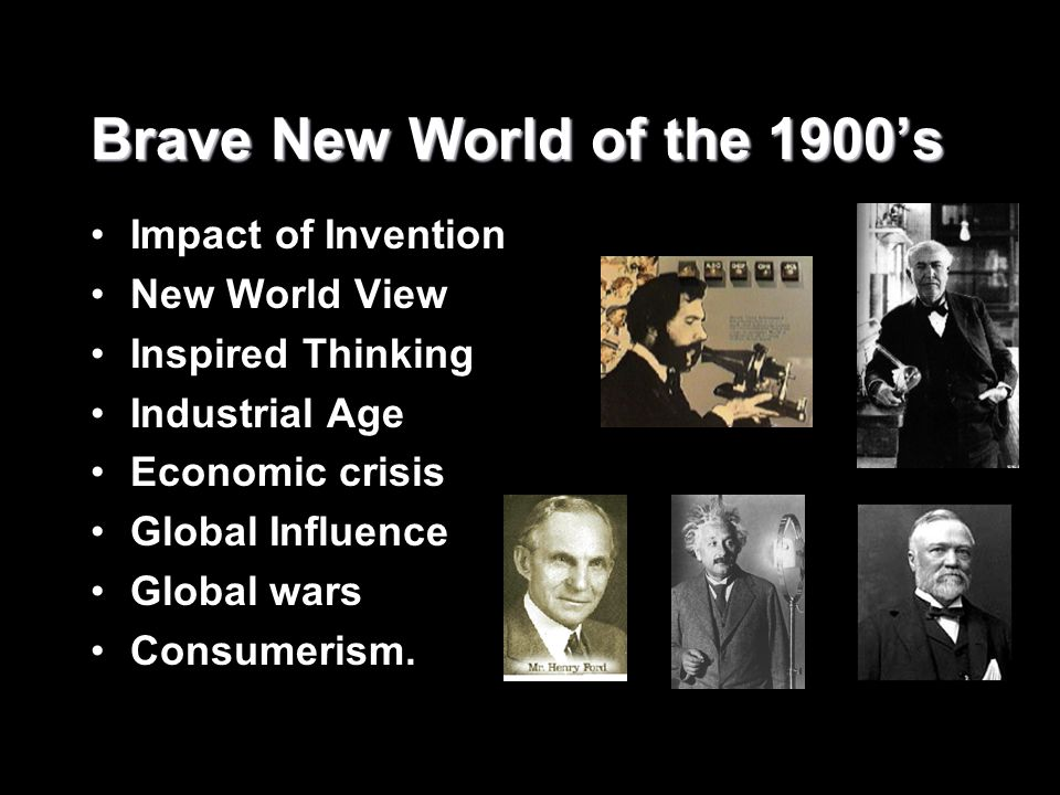 Brave New World of the 1900's Impact of Invention New World View Inspired Thinking Industrial Age Economic crisis Global Influence Global wars Consume