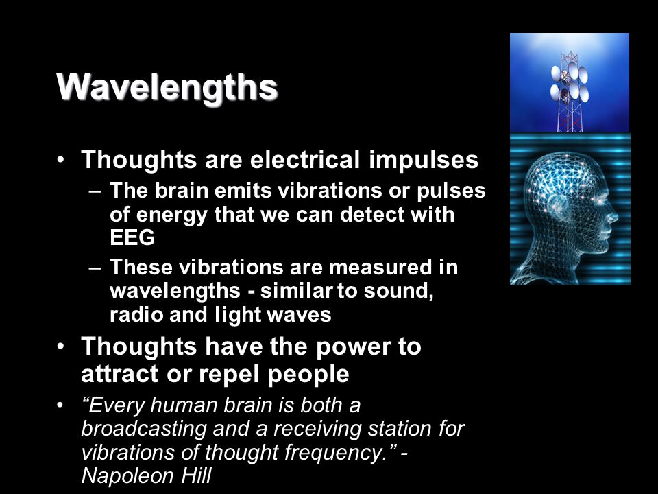 Wavelengths Thoughts are electrical impulses –The brain emits vibrations or pulses of energy that we can detect with EEG –These vibrations are measure