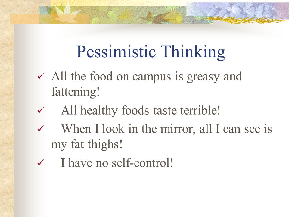 Pessimistic Thinking All the food on campus is greasy and fattening! All healthy foods taste terrible! When I look in the mirror, all I can see is my