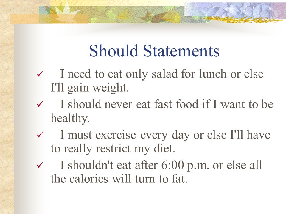 Should Statements I need to eat only salad for lunch or else I ll gain weight.