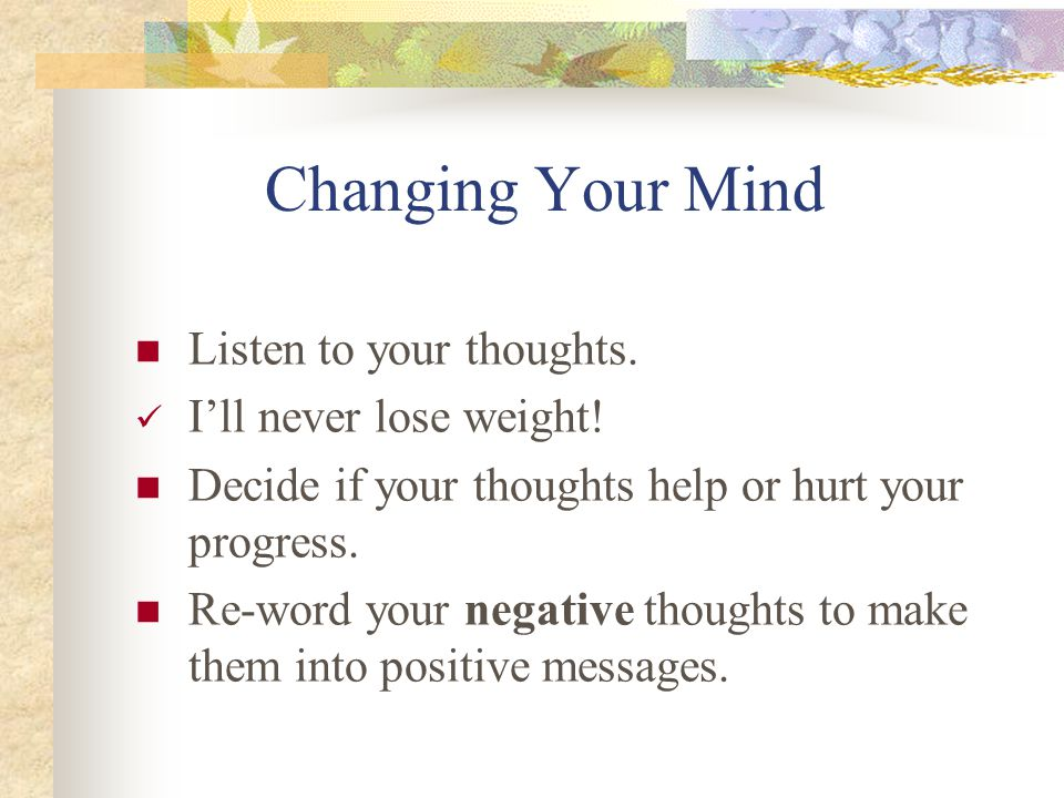 Changing Your Mind Listen to your thoughts. I'll never lose weight.