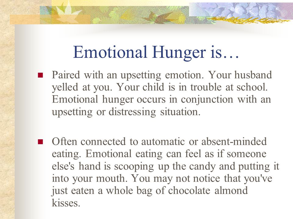 Emotional Hunger is… Paired with an upsetting emotion. Your husband yelled at you. Your child is in trouble at school. Emotional hunger occurs in conj