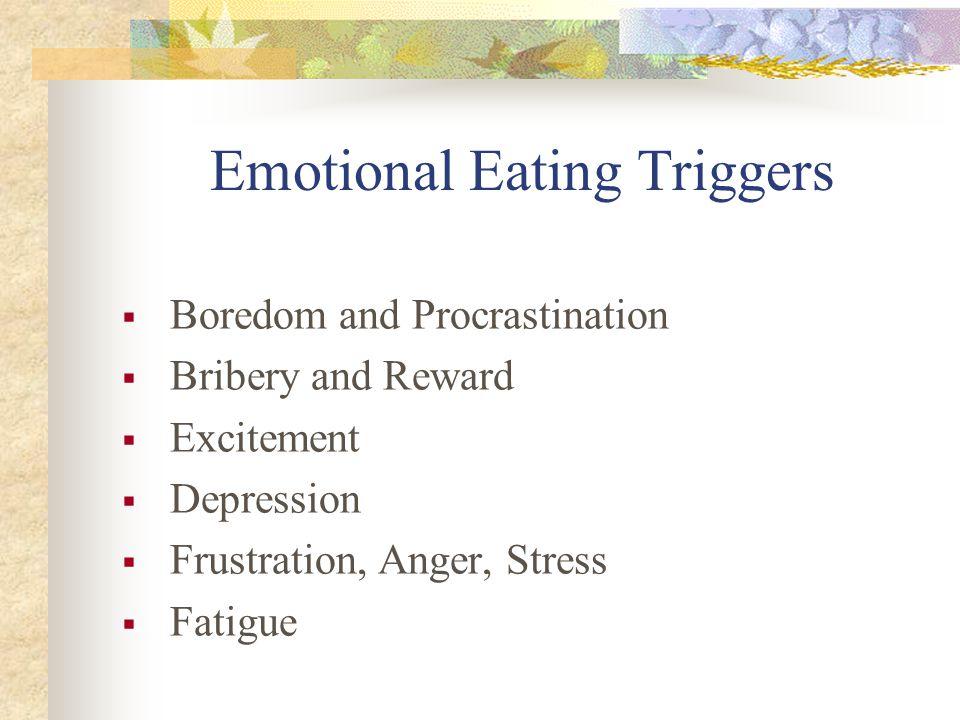 Emotional Eating Triggers  Boredom and Procrastination  Bribery and Reward  Excitement  Depression  Frustration, Anger, Stress  Fatigue