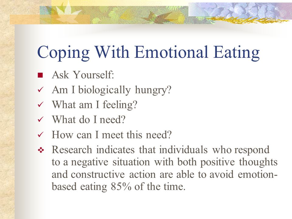 Coping With Emotional Eating Ask Yourself: Am I biologically hungry? What am I feeling? What do I need? How can I meet this need?  Research indicates