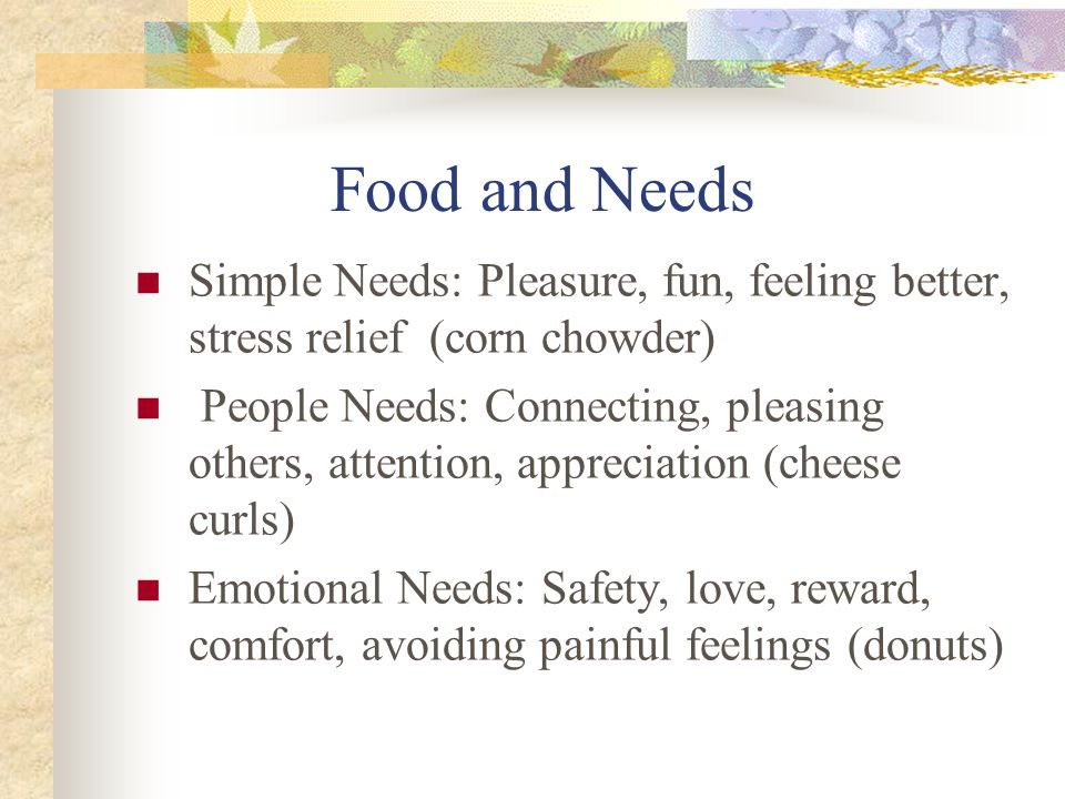 Food and Needs Simple Needs: Pleasure, fun, feeling better, stress relief (corn chowder) People Needs: Connecting, pleasing others, attention, appreciation (cheese curls) Emotional Needs: Safety, love, reward, comfort, avoiding painful feelings (donuts)