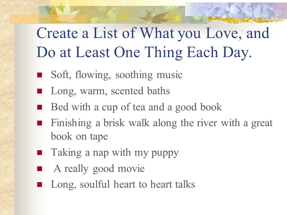 Create a List of What you Love, and Do at Least One Thing Each Day. Soft, flowing, soothing music Long, warm, scented baths Bed with a cup of tea and